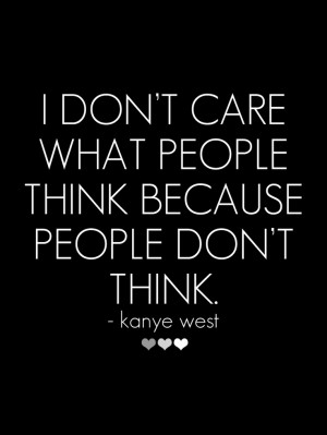don't care what people think because people don't think.