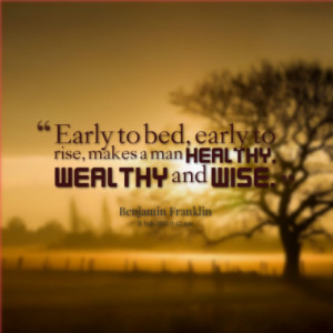 Early to bed, early to rise, makes a man healthy, wealthy and wise.
