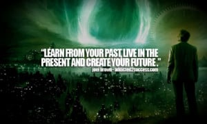 Learn from your past, live in the present and create your future.