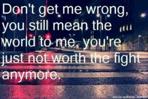 You're just not worth the fight anymore