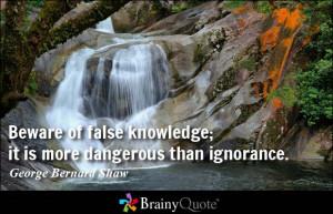 Beware of false knowledge; it is more dangerous than ignorance ...
