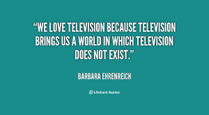 ... -Ehrenreich-we-love-television-because-television-brings-us-12821.png