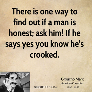 There is one way to find out if a man is honest; ask him! If he says ...