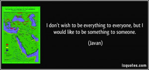... to everyone, but I would like to be something to someone. - Javan