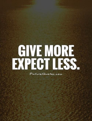 Give more expect less Picture Quote #1