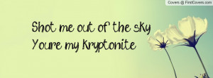 shot me out of the skyyou're my kryptonite! , Pictures