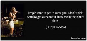 People want to get to know you. I don't think America got a chance to ...
