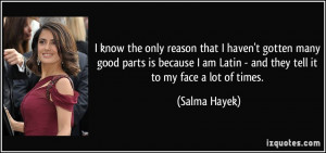 ... am Latin - and they tell it to my face a lot of times. - Salma Hayek