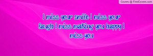 miss your smile. I miss your laugh. I miss making you happy. I miss ...