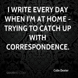 ... every day when I'm at home - trying to catch up with correspondence