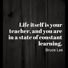 Life itself is your teacher, Bruce Lee quote