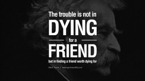 ... is not in dying for a friend, but in finding a friend worth dying for