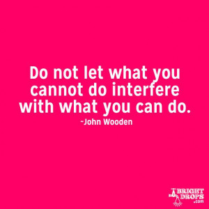 """Do not let what you cannot do interfere with what you can do."""" ~John ..."""