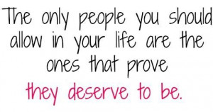 The only people who should be in your life are the ones that prove ...