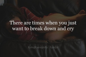 There are times when you just want to break down and cry.