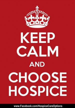 Keep Calm and Choose Hospice! Hospice Quotes/Inspirational Quotes/Keep ...