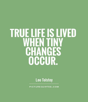 True life is lived when tiny changes occur Picture Quote #1