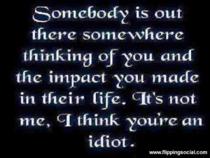Somebody is out there somewhere thinking of you and the impact you ...
