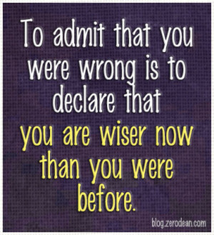 To admit that you were wrong is to declare that you are wiser now than ...