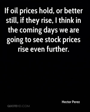 If oil prices hold, or better still, if they rise, I think in the ...