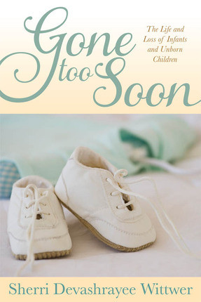 Gone Too Soon: The Life and Loss of Infants and Unborn Children ...
