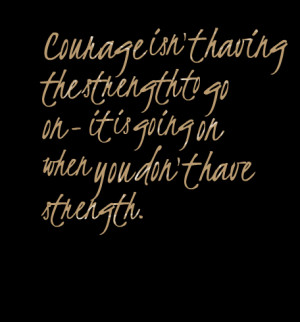 Quotes Picture: courage isn't having the strength to go on it is going ...