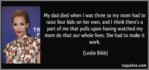My dad died when I was three so my mom had to raise four kids on her ...
