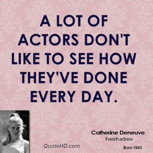 lot of actors don't like to see how they've done every day.