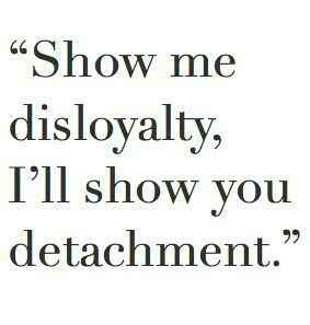 Show me disloyalty, I'll show you detachment.