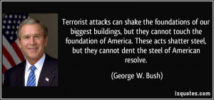 ... but they cannot dent the steel of American resolve. - George W. Bush