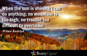 When the sun is shining I can do anything; no mountain is too high, no ...