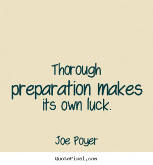 ... preparation makes its own luck. Joe Poyer greatest inspirational