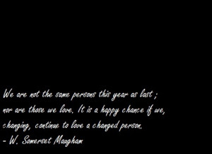 ... we, changing, continue to love a changed person. - W. Somerset Maugham