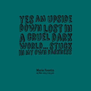 Quotes Picture: yes am upside down lost in a cruel dark world stuck in ...