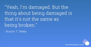 Yeah, I'm damaged. But the thing about being damaged is that it's not ...