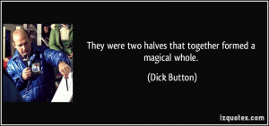 They were two halves that together formed a magical whole. - Dick ...