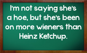 not saying she's a hoe, but she's been on more wieners than Heinz ...