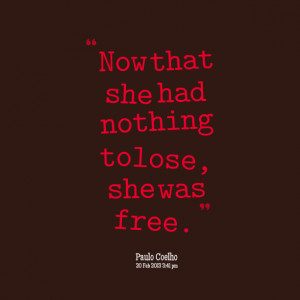 Quotes Picture: now that she had nothing to lose, she was free