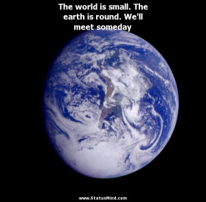 world is small. The earth is round. We'll meet someday - Witty Quotes ...