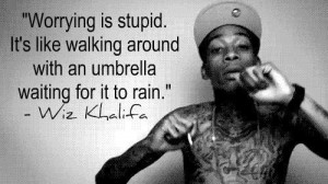 Worrying is stupid. It's like walking around with an umbrella ...