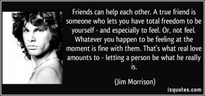 Friends can help each other. A true friend is someone who lets you ...