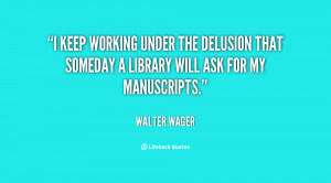 keep working under the delusion that someday a library will ask for ...