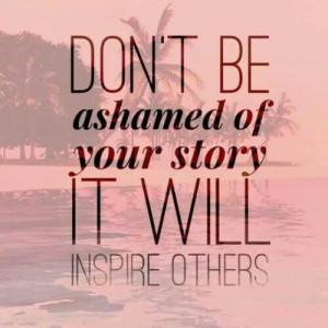 Dont be ashamed to tell you're story!
