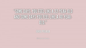 ... feel like a 22-year-old and some days you feel like a 40-year-old