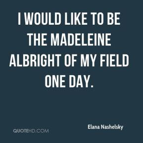 would like to be the Madeleine Albright of my field one day.