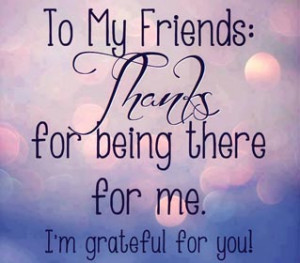 Friends quote - To all of my friends: Thanks for being there for me, i ...
