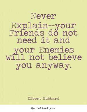 Never Explain--your Friends do not need it and your Enemies will not ...