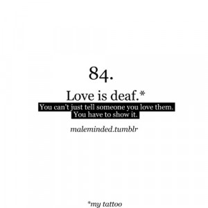 Love is deaf, You can't just tell someone you love them, You have to ...