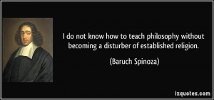 ... without becoming a disturber of established religion. - Baruch Spinoza
