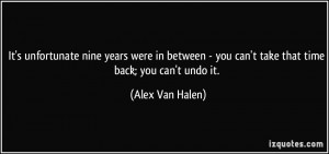 ... - you can't take that time back; you can't undo it. - Alex Van Halen
